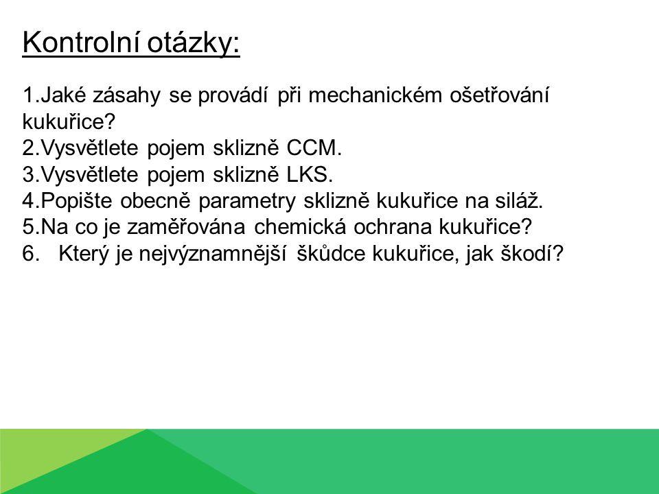 Kontrolní otázky: 1.Jaké zásahy se provádí při mechanickém ošetřování kukuřice? 2.Vysvětlete pojem sklizně CCM. 3.Vysvětlete pojem sklizně LKS. 4.Popi