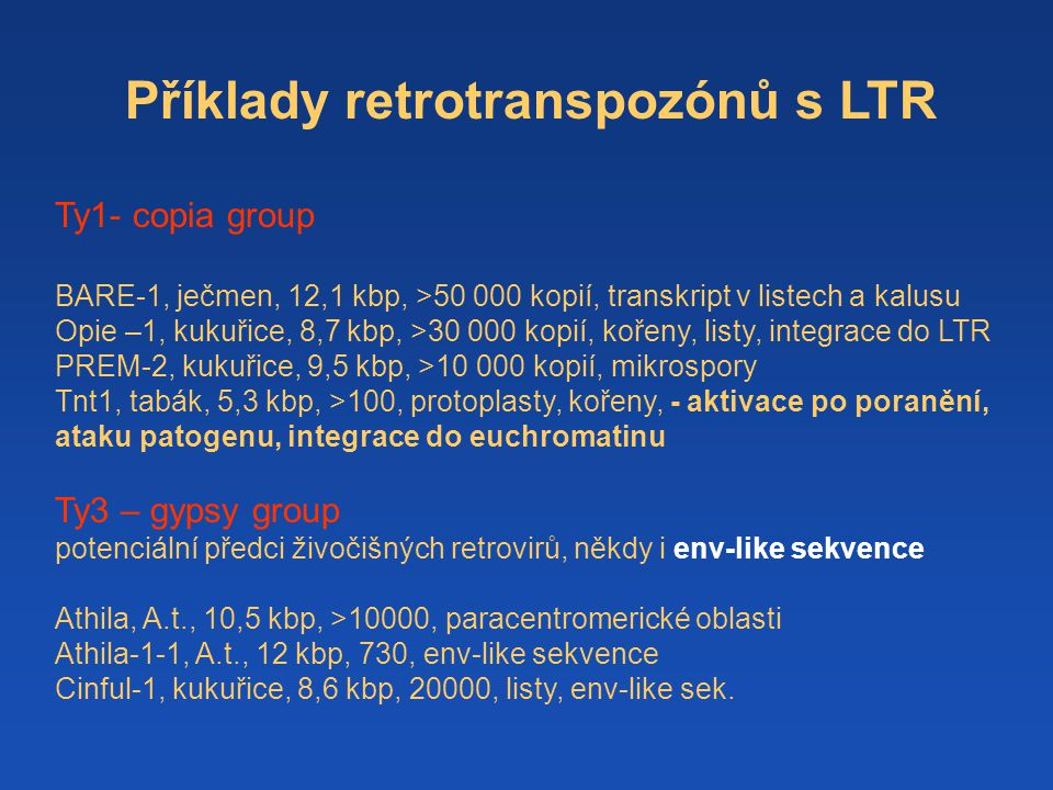 Příklady retrotranspozónů s LTR Ty1- copia group BARE-1, ječmen, 12,1 kbp, >50 000 kopií, transkript v listech a kalusu Opie –1, kukuřice, 8,7 kbp, >30 000 kopií, kořeny, listy, integrace do LTR PREM-2, kukuřice, 9,5 kbp, >10 000 kopií, mikrospory Tnt1, tabák, 5,3 kbp, >100, protoplasty, kořeny, - aktivace po poranění, ataku patogenu, integrace do euchromatinu Ty3 – gypsy group potenciální předci živočišných retrovirů, někdy i env-like sekvence Athila, A.t., 10,5 kbp, >10000, paracentromerické oblasti Athila-1-1, A.t., 12 kbp, 730, env-like sekvence Cinful-1, kukuřice, 8,6 kbp, 20000, listy, env-like sek.