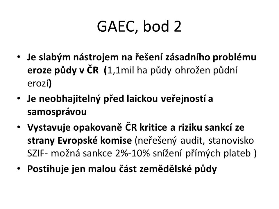 GAEC, bod 2 Je slabým nástrojem na řešení zásadního problému eroze půdy v ČR (1,1mil ha půdy ohrožen půdní erozí) Je neobhajitelný před laickou veřejností a samosprávou Vystavuje opakovaně ČR kritice a riziku sankcí ze strany Evropské komise (neřešený audit, stanovisko SZIF- možná sankce 2%-10% snížení přímých plateb ) Postihuje jen malou část zemědělské půdy