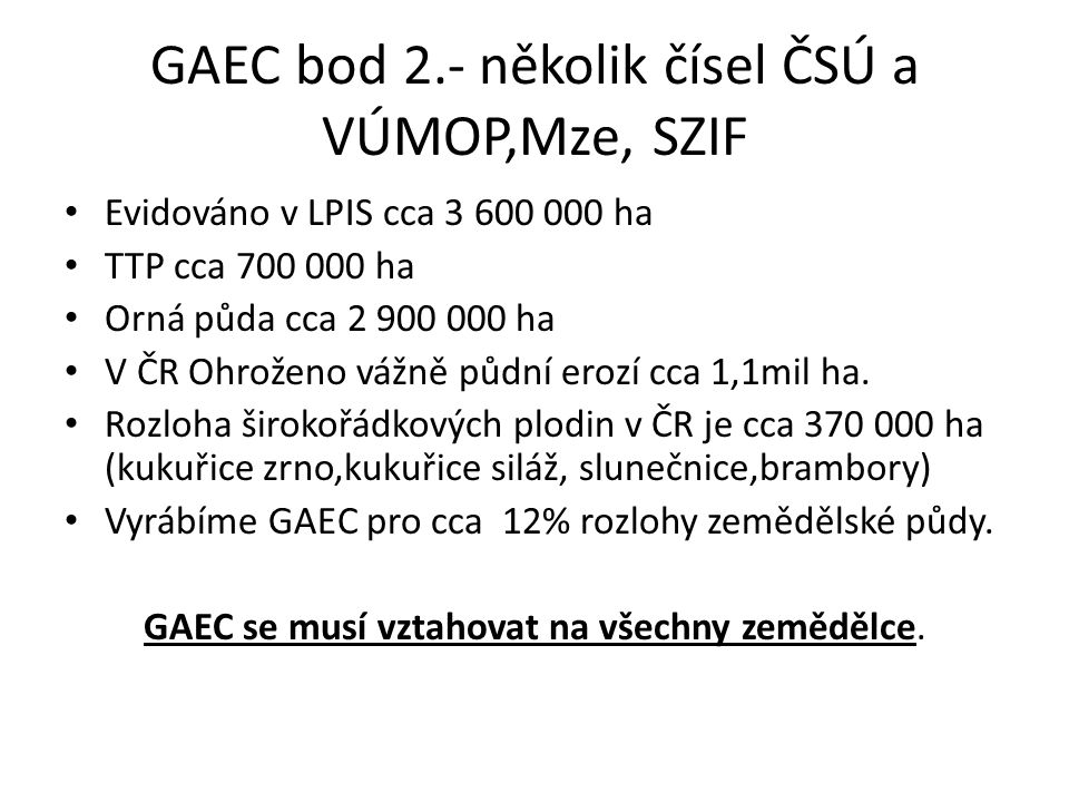 GAEC bod 2.- několik čísel ČSÚ a VÚMOP,Mze, SZIF Evidováno v LPIS cca 3 600 000 ha TTP cca 700 000 ha Orná půda cca 2 900 000 ha V ČR Ohroženo vážně půdní erozí cca 1,1mil ha.