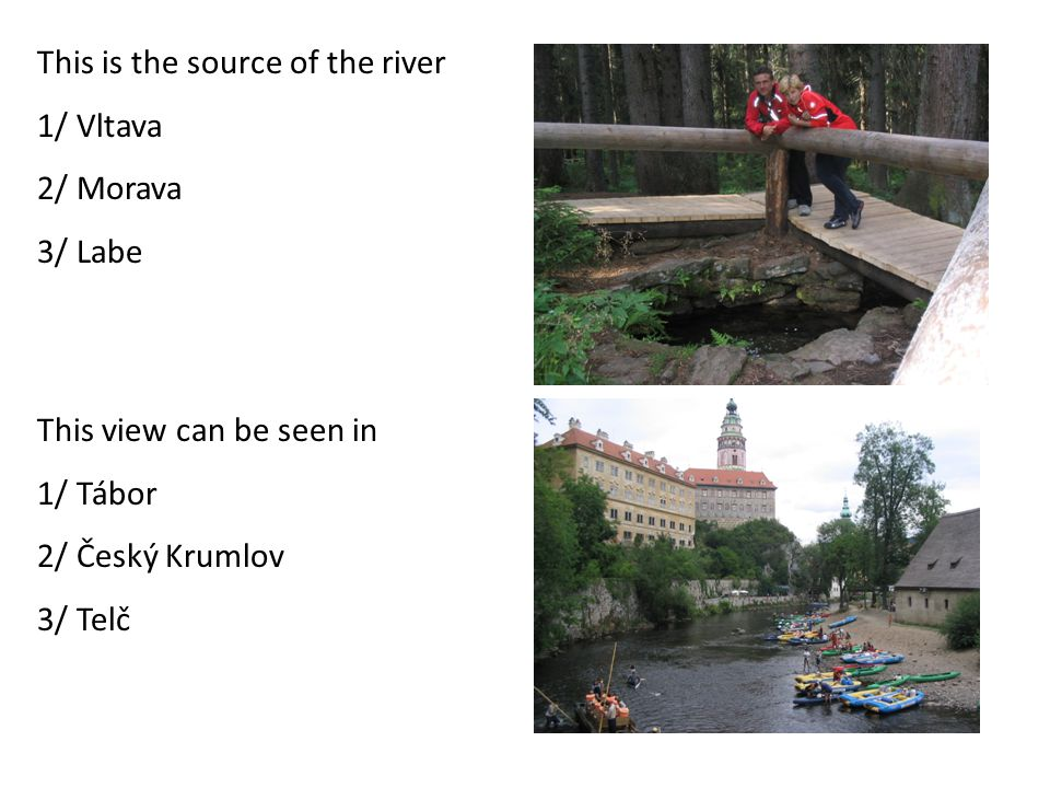 This is the source of the river 1/ Vltava 2/ Morava 3/ Labe This view can be seen in 1/ Tábor 2/ Český Krumlov 3/ Telč