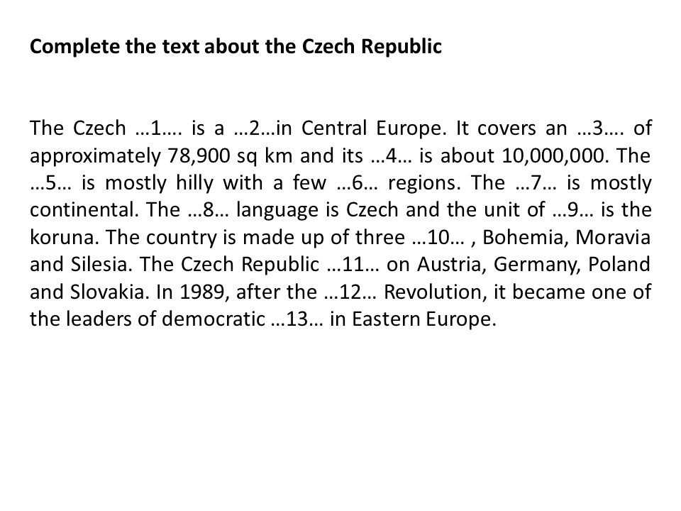 Complete the text about the Czech Republic The Czech …1…. is a …2…in Central Europe. It covers an …3…. of approximately 78,900 sq km and its …4… is ab
