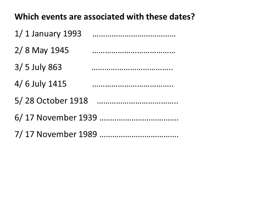 Which events are associated with these dates? 1/ 1 January 1993 ………………………………… 2/ 8 May 1945 ………………………………… 3/ 5 July 863 ……………………………….. 4/ 6 July 1415