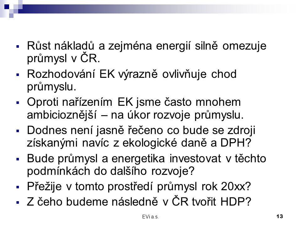 EVi a.s.13  Růst nákladů a zejména energií silně omezuje průmysl v ČR.  Rozhodování EK výrazně ovlivňuje chod průmyslu.  Oproti nařízením EK jsme č