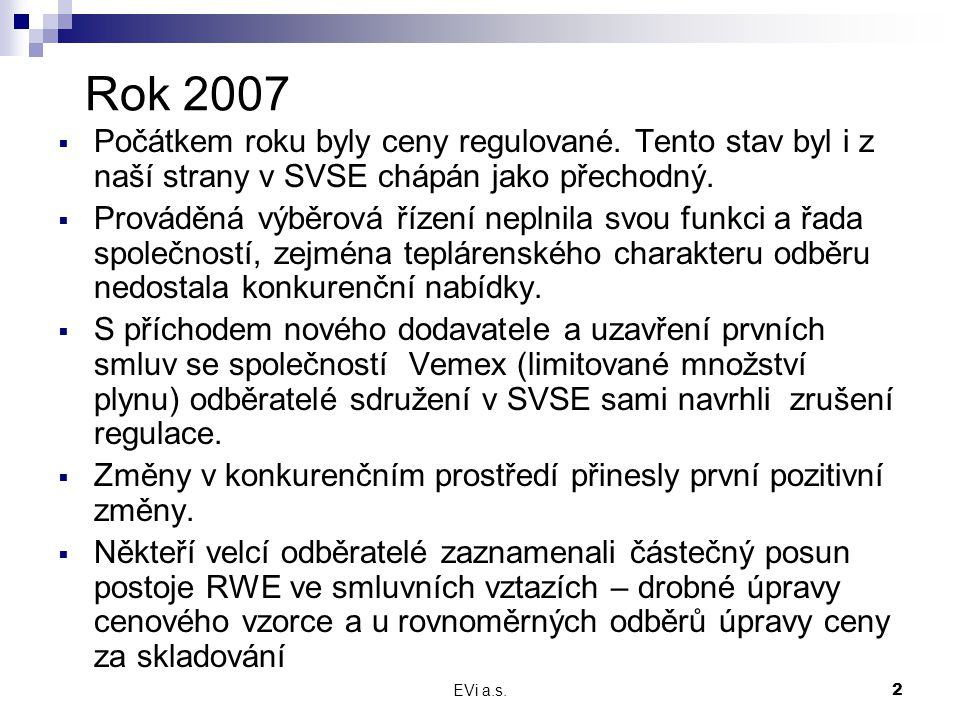 EVi a.s.2 Rok 2007  Počátkem roku byly ceny regulované. Tento stav byl i z naší strany v SVSE chápán jako přechodný.  Prováděná výběrová řízení nepl