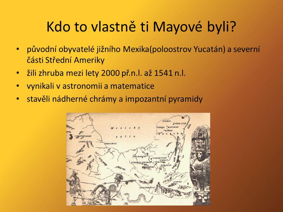 Kdo to vlastně ti Mayové byli? původní obyvatelé jižního Mexika(poloostrov Yucatán) a severní části Střední Ameriky žili zhruba mezi lety 2000 př.n.l.