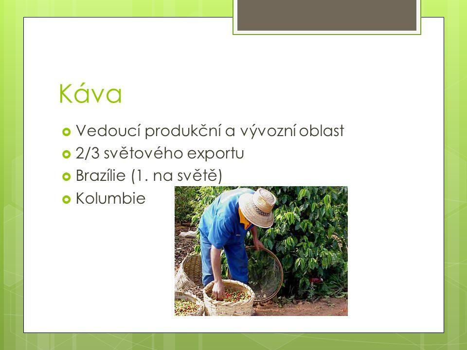Káva  Vedoucí produkční a vývozní oblast  2/3 světového exportu  Brazílie (1. na světě)  Kolumbie