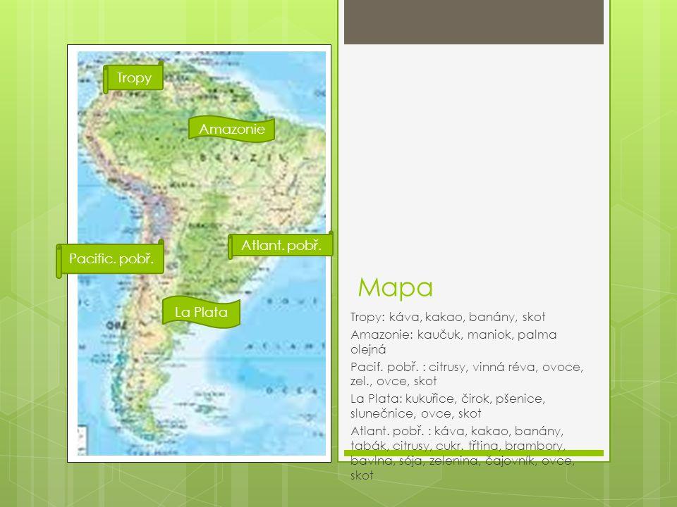 Mapa Tropy: káva, kakao, banány, skot Amazonie: kaučuk, maniok, palma olejná Pacif. pobř. : citrusy, vinná réva, ovoce, zel., ovce, skot La Plata: kuk