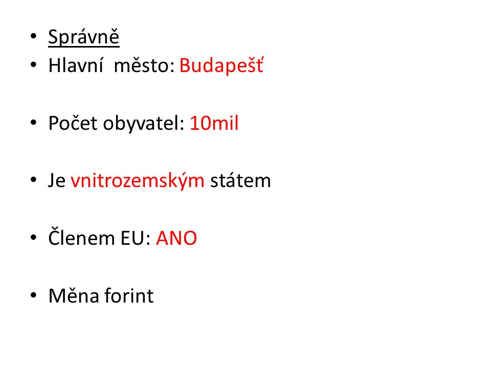 Správně Hlavní město: Budapešť Počet obyvatel: 10mil Je vnitrozemským státem Členem EU: ANO Měna forint