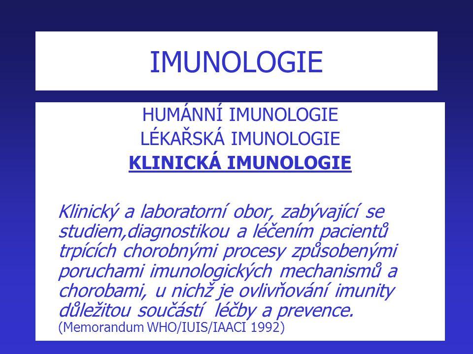 IMUNOLOGIE HUMÁNNÍ IMUNOLOGIE LÉKAŘSKÁ IMUNOLOGIE KLINICKÁ IMUNOLOGIE Klinický a laboratorní obor, zabývající se studiem,diagnostikou a léčením pacientů trpících chorobnými procesy způsobenými poruchami imunologických mechanismů a chorobami, u nichž je ovlivňování imunity důležitou součástí léčby a prevence.