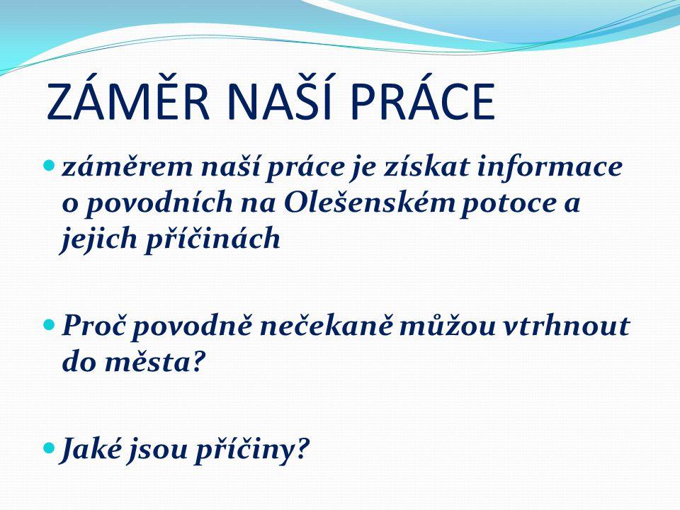 ZÁMĚR NAŠÍ PRÁCE záměrem naší práce je získat informace o povodních na Olešenském potoce a jejich příčinách Proč povodně nečekaně můžou vtrhnout do města.