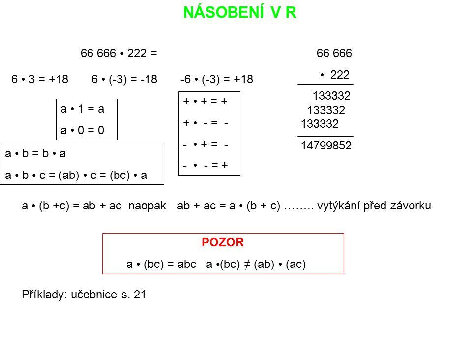 NÁSOBENÍ V R 66 666 222 = 66 666 222 133332 133332 133332 14799852 6 3 = +18 6 (-3) = -18 -6 (-3) = +18 + + = + + - = - - + = - - - = + a 1 = a a 0 =