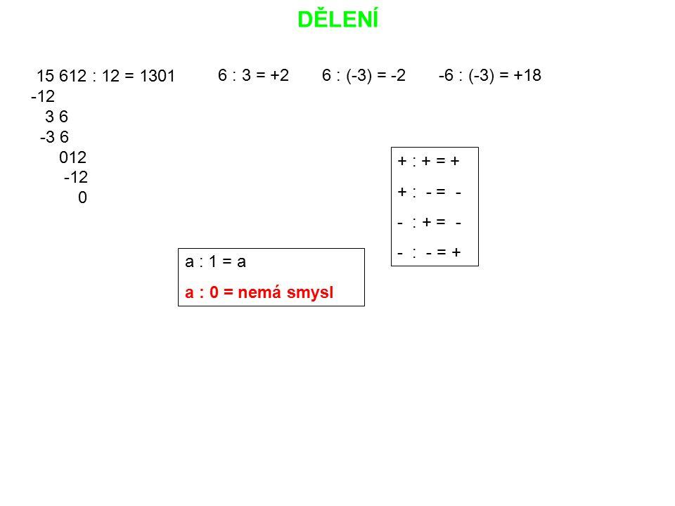 DĚLENÍ 15 612 : 12 = 1301 -12 3 6 -3 6 012 -12 0 6 : 3 = +2 6 : (-3) = -2 -6 : (-3) = +18 + : + = + + : - = - - : + = - - : - = + a : 1 = a a : 0 = ne