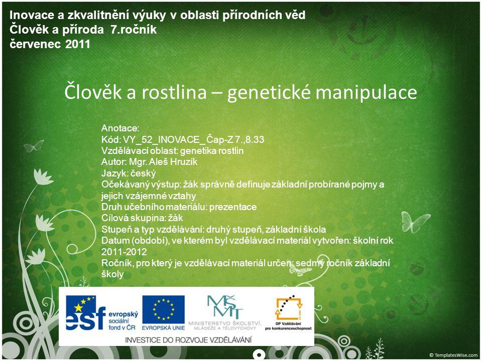 Člověk a rostlina – genetické manipulace Inovace a zkvalitnění výuky v oblasti přírodních věd Člověk a příroda 7.ročník červenec 2011 Anotace: Kód: VY_52_INOVACE_ Čap-Z 7.,8.33 Vzdělávací oblast: genetika rostlin Autor: Mgr.