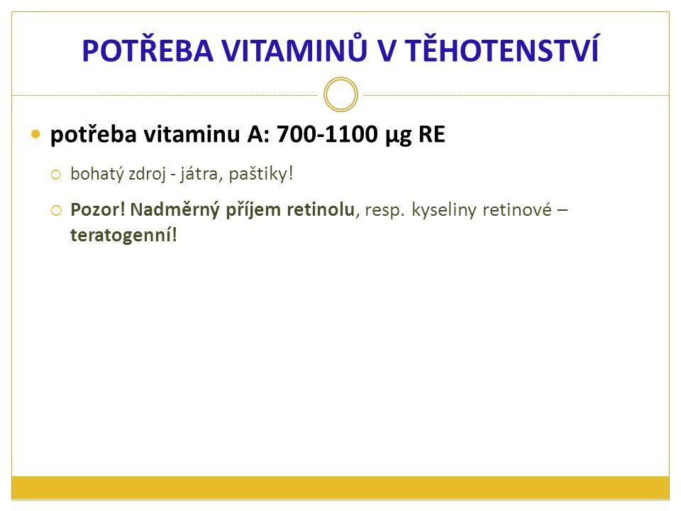 potřeba vitaminu A: 700-1100 μg RE  bohatý zdroj - játra, paštiky!  Pozor! Nadměrný příjem retinolu, resp. kyseliny retinové – teratogenní! POTŘEBA