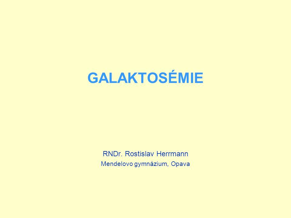 GALAKTOSÉMIE RNDr. Rostislav Herrmann Mendelovo gymnázium, Opava