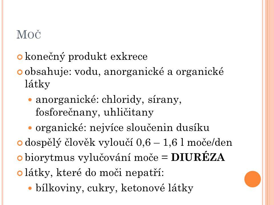 M OČ konečný produkt exkrece obsahuje: vodu, anorganické a organické látky anorganické: chloridy, sírany, fosforečnany, uhličitany organické: nejvíce sloučenin dusíku dospělý člověk vyloučí 0,6 – 1,6 l moče/den biorytmus vylučování moče = DIURÉZA látky, které do moči nepatří: bílkoviny, cukry, ketonové látky