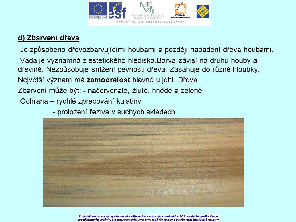 d) Zbarvení dřeva Je způsobeno dřevozbarvujícími houbami a později napadení dřeva houbami. Vada je významná z estetického hlediska.Barva závisí na dru