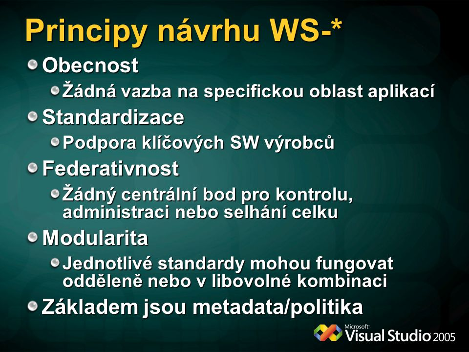 Principy návrhu WS-* Obecnost Žádná vazba na specifickou oblast aplikací Standardizace Podpora klíčových SW výrobců Federativnost Žádný centrální bod