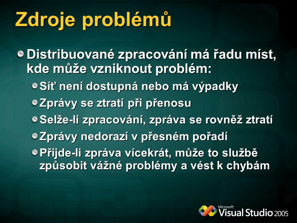 Zdroje problémů Distribuované zpracování má řadu míst, kde může vzniknout problém: Síť není dostupná nebo má výpadky Zprávy se ztratí při přenosu Selž