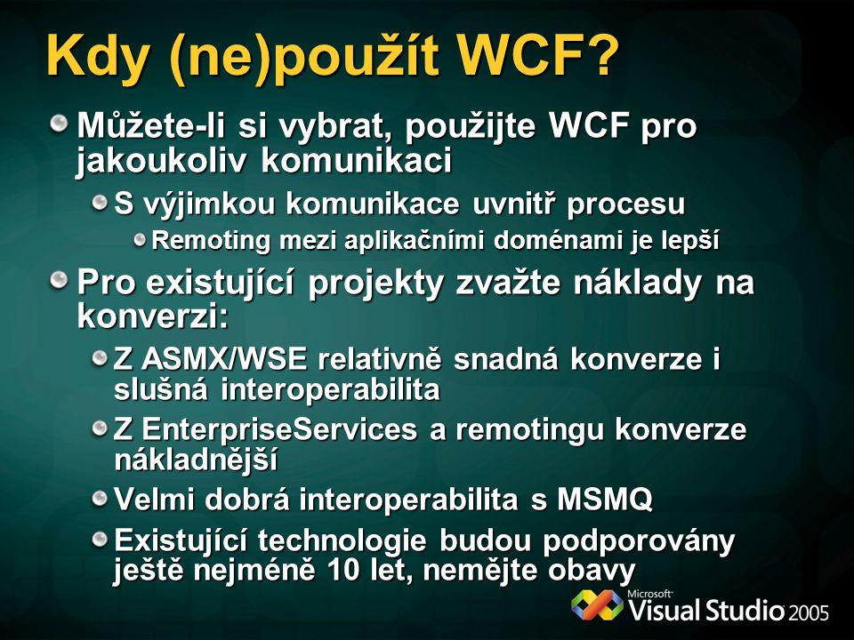 Kdy (ne)použít WCF? Můžete-li si vybrat, použijte WCF pro jakoukoliv komunikaci S výjimkou komunikace uvnitř procesu Remoting mezi aplikačními doménam
