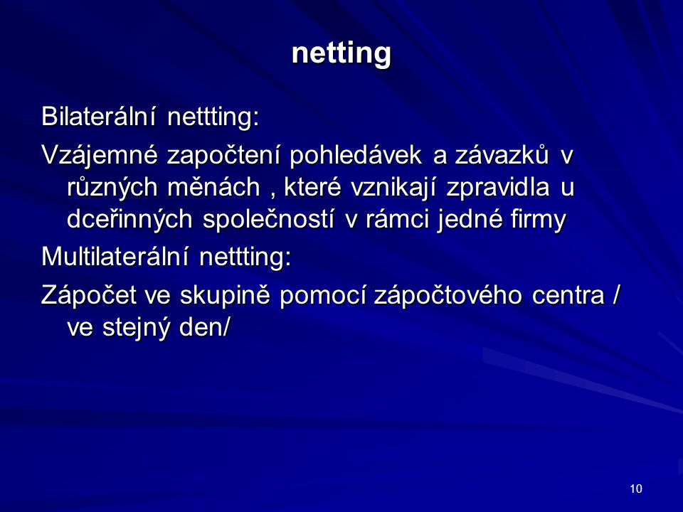 netting Bilaterální nettting: Vzájemné započtení pohledávek a závazků v různých měnách, které vznikají zpravidla u dceřinných společností v rámci jedné firmy Multilaterální nettting: Zápočet ve skupině pomocí zápočtového centra / ve stejný den/ 10