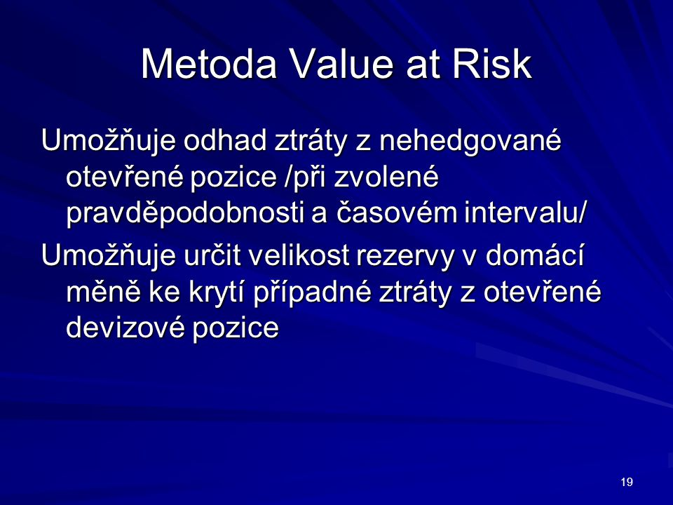 Metoda Value at Risk Umožňuje odhad ztráty z nehedgované otevřené pozice /při zvolené pravděpodobnosti a časovém intervalu/ Umožňuje určit velikost rezervy v domácí měně ke krytí případné ztráty z otevřené devizové pozice 19
