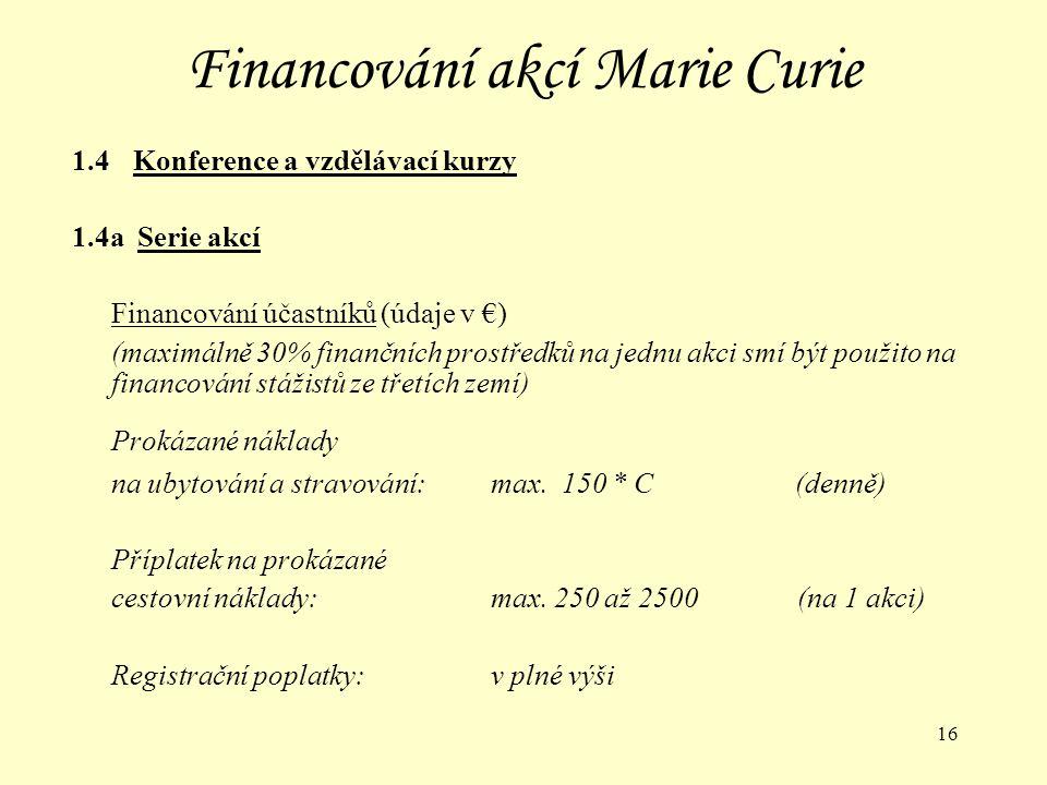 16 Financování akcí Marie Curie 1.4 Konference a vzdělávací kurzy 1.4a Serie akcí Financování účastníků (údaje v €) (maximálně 30% finančních prostředků na jednu akci smí být použito na financování stážistů ze třetích zemí) Prokázané náklady na ubytování a stravování:max.