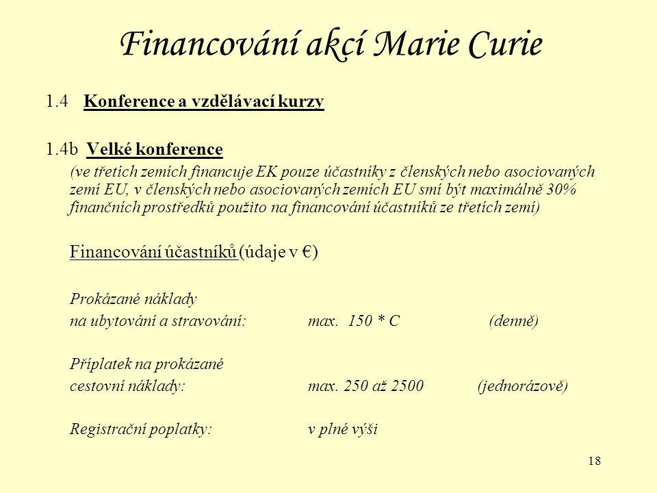 18 Financování akcí Marie Curie 1.4 Konference a vzdělávací kurzy 1.4b Velké konference (ve třetích zemích financuje EK pouze účastníky z členských nebo asociovaných zemí EU, v členských nebo asociovaných zemích EU smí být maximálně 30% finančních prostředků použito na financování účastníků ze třetích zemí) Financování účastníků (údaje v €) Prokázané náklady na ubytování a stravování:max.