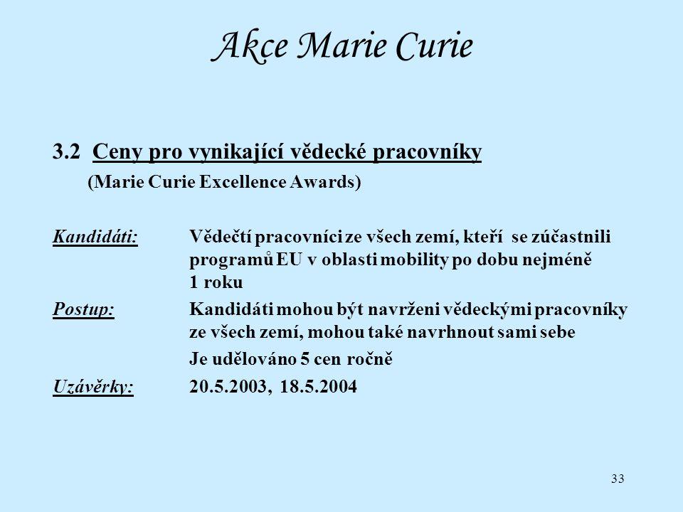 33 Akce Marie Curie 3.2 Ceny pro vynikající vědecké pracovníky (Marie Curie Excellence Awards) Kandidáti:Vědečtí pracovníci ze všech zemí, kteří se zúčastnili programů EU v oblasti mobility po dobu nejméně 1 roku Postup:Kandidáti mohou být navrženi vědeckými pracovníky ze všech zemí, mohou také navrhnout sami sebe Je udělováno 5 cen ročně Uzávěrky:20.5.2003, 18.5.2004