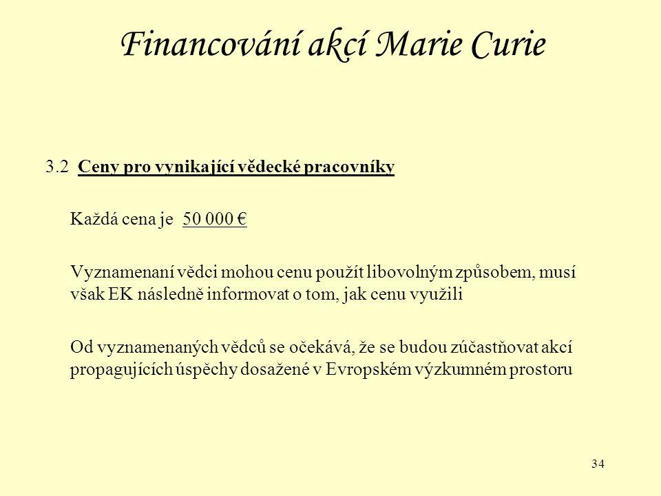 34 Financování akcí Marie Curie 3.2 Ceny pro vynikající vědecké pracovníky Každá cena je 50 000 € Vyznamenaní vědci mohou cenu použít libovolným způsobem, musí však EK následně informovat o tom, jak cenu využili Od vyznamenaných vědců se očekává, že se budou zúčastňovat akcí propagujících úspěchy dosažené v Evropském výzkumném prostoru