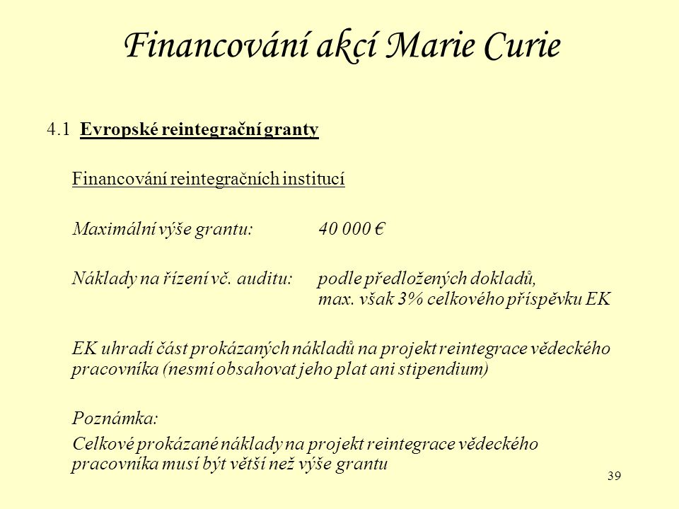 39 Financování akcí Marie Curie 4.1 Evropské reintegrační granty Financování reintegračních institucí Maximální výše grantu:40 000 € Náklady na řízení vč.