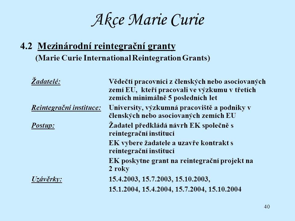40 Akce Marie Curie 4.2 Mezinárodní reintegrační granty (Marie Curie International Reintegration Grants) Žadatelé:Vědečtí pracovníci z členských nebo asociovaných zemí EU, kteří pracovali ve výzkumu v třetích zemích minimálně 5 posledních let Reintegrační instituce:University, výzkumná pracoviště a podniky v členských nebo asociovaných zemích EU Postup:Žadatel předkládá návrh EK společně s reintegrační institucí EK vybere žadatele a uzavře kontrakt s reintegrační institucí EK poskytne grant na reintegrační projekt na 2 roky Uzávěrky:15.4.2003, 15.7.2003, 15.10.2003, 15.1.2004, 15.4.2004, 15.7.2004, 15.10.2004