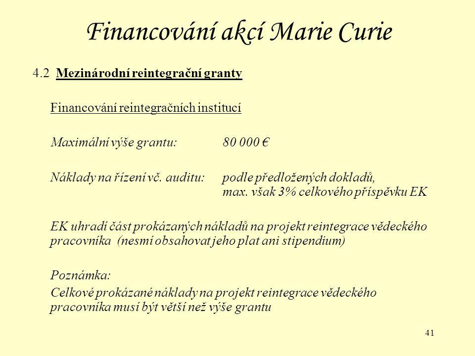 41 Financování akcí Marie Curie 4.2 Mezinárodní reintegrační granty Financování reintegračních institucí Maximální výše grantu:80 000 € Náklady na řízení vč.