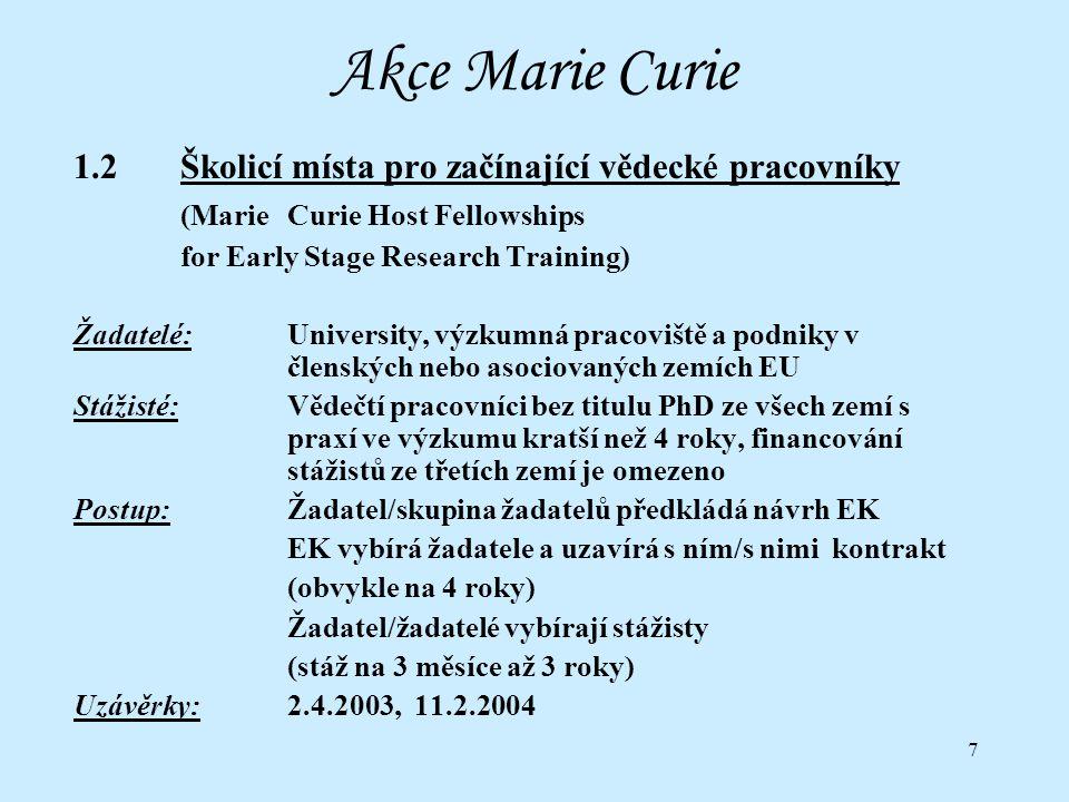 7 Akce Marie Curie 1.2 Školicí místa pro začínající vědecké pracovníky (MarieCurie Host Fellowships for Early Stage Research Training) Žadatelé:University, výzkumná pracoviště a podniky v členských nebo asociovaných zemích EU Stážisté:Vědečtí pracovníci bez titulu PhD ze všech zemí s praxí ve výzkumu kratší než 4 roky, financování stážistů ze třetích zemí je omezeno Postup:Žadatel/skupina žadatelů předkládá návrh EK EK vybírá žadatele a uzavírá s ním/s nimi kontrakt (obvykle na 4 roky) Žadatel/žadatelé vybírají stážisty (stáž na 3 měsíce až 3 roky) Uzávěrky:2.4.2003, 11.2.2004