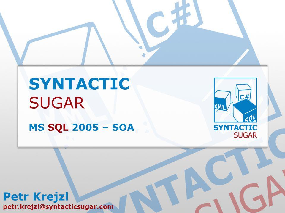 SYNTACTIC SUGAR MS SQL 2005 – SOA Petr Krejzl petr.krejzl@syntacticsugar.com