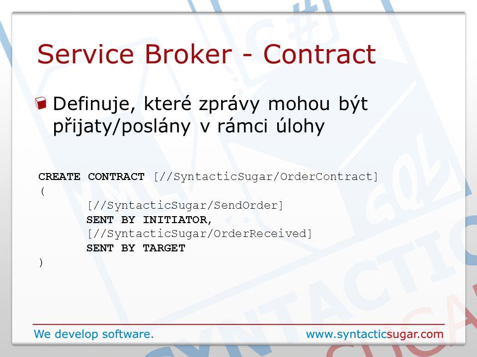 Service Broker - Contract Definuje, které zprávy mohou být přijaty/poslány v rámci úlohy CREATE CONTRACT [//SyntacticSugar/OrderContract] ( [//SyntacticSugar/SendOrder] SENT BY INITIATOR, [//SyntacticSugar/OrderReceived] SENT BY TARGET )