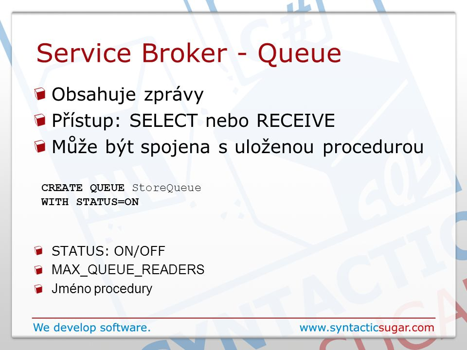 Service Broker - Queue Obsahuje zprávy Přístup: SELECT nebo RECEIVE Může být spojena s uloženou procedurou CREATE QUEUE StoreQueue WITH STATUS=ON STATUS: ON/OFF MAX_QUEUE_READERS Jméno procedury