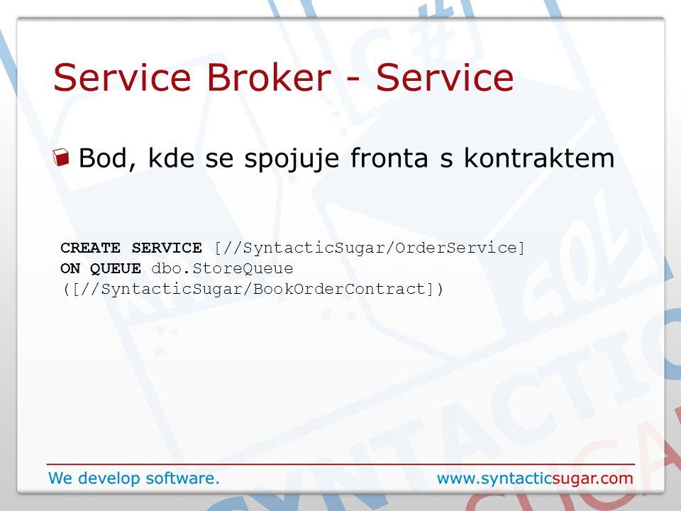 Service Broker - Service Bod, kde se spojuje fronta s kontraktem CREATE SERVICE [//SyntacticSugar/OrderService] ON QUEUE dbo.StoreQueue ([//SyntacticSugar/BookOrderContract])