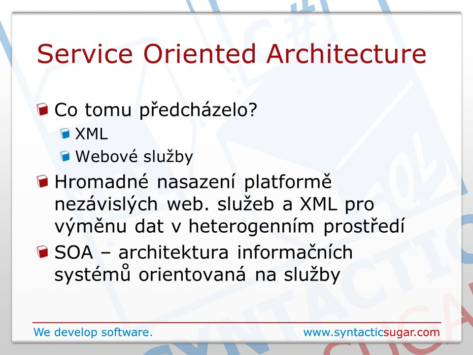 Service Oriented Architecture Systém volně vázaných (loosely coupled) asynchronních webových služeb Nemusí být přímé vazby mezi aplikacemi Databázové servery, aplikační servery, messaging Modularita Reusability (ne na úrovni tříd) Zkracuje se doba vývoje