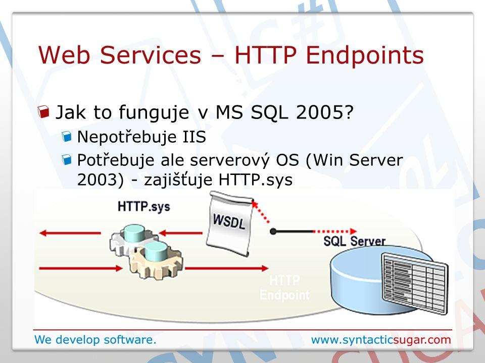 Web Services – HTTP Endpoints Jak to funguje v MS SQL 2005? Nepotřebuje IIS Potřebuje ale serverový OS (Win Server 2003) - zajišťuje HTTP.sys