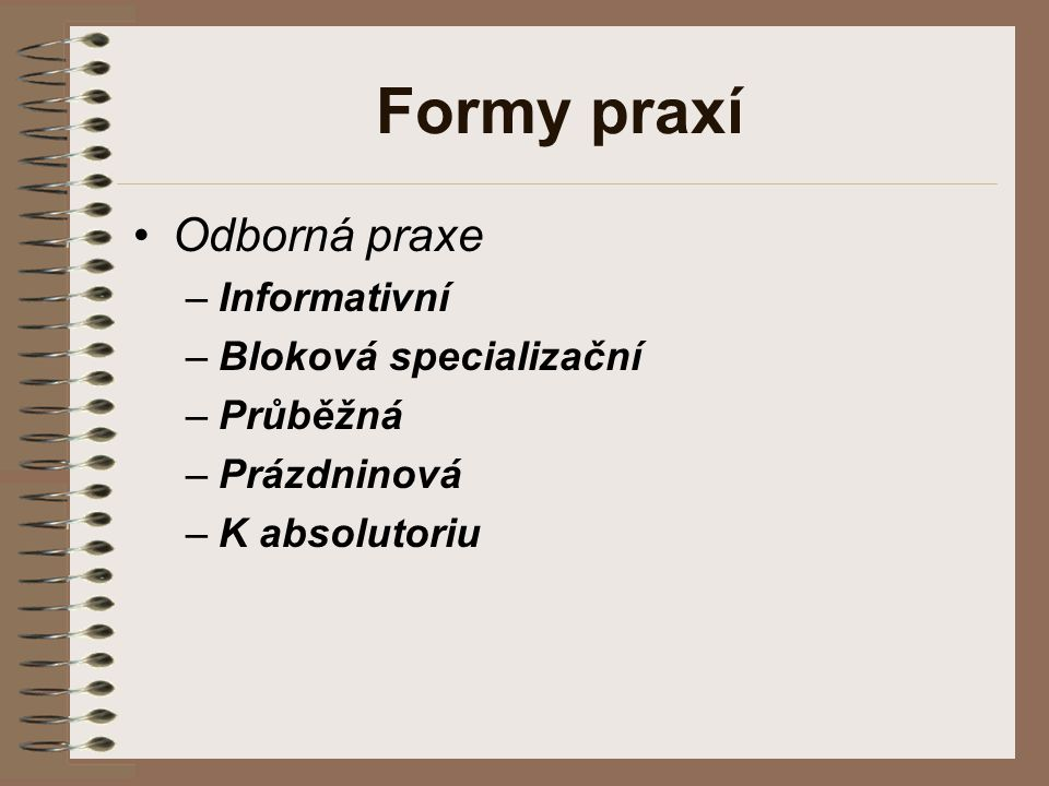 Formy praxí Odborná praxe –Informativní –Bloková specializační –Průběžná –Prázdninová –K absolutoriu