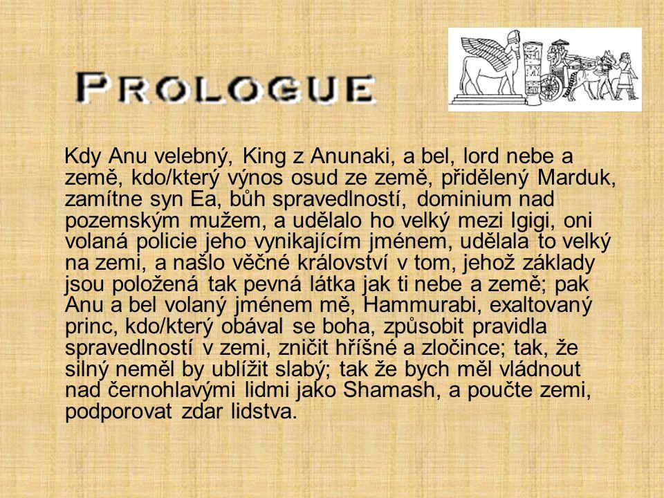 Hammurabi, princ, volaný bel je I, dělání bohatství a zvýšení, obohacení Nippur a Dur- ilu nesrovnatelný, velebný patron E- kur; kdo/který obnovil Eridu a čištěné uctívání E- apsu; kdo/který vybojoval čtyři čtvrtiny ze světa, udělal velké jméno policie, radovala se srdce Marduk, jeho lord kdo/který denně platí jeho pobožnosti v Saggil; královská odnož komu hřeší udělala; kdo/který obohacený Ur; pokorný, uctivý, kdo/který přinese bohatství Gish- hrabství- děvče; bílý král, dovolal se Shamash, mocný, kdo/který znovu položil základy Sippara; kdo/který šaty náhrobky Malkat se zelený; kdo/který udělal E- babbar velký, který je jako nebe, válečník kdo/který hlídaný Larsa a obnovený E- babbar, se Shamash jak jeho pomocník; lord kdo/který udělený novému životu Uruk, kdo/který přinesl hojnou vodu k jeho obyvatelům, zvýšil hlavu E- análů, a perfektní krása Anu a ……