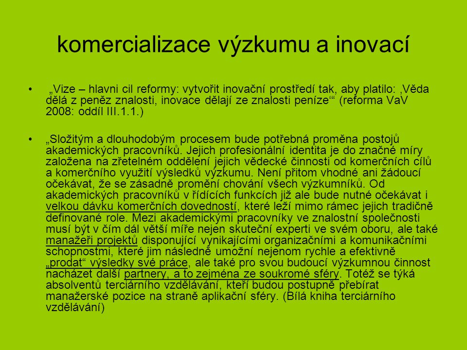 """komercializace výzkumu a inovací """"Vize – hlavni cil reformy: vytvořit inovační prostředí tak, aby platilo: 'Věda dělá z peněz znalosti, inovace dělají ze znalosti peníze' (reforma VaV 2008: oddíl III.1.1.) """"Složitým a dlouhodobým procesem bude potřebná proměna postojů akademických pracovníků."""