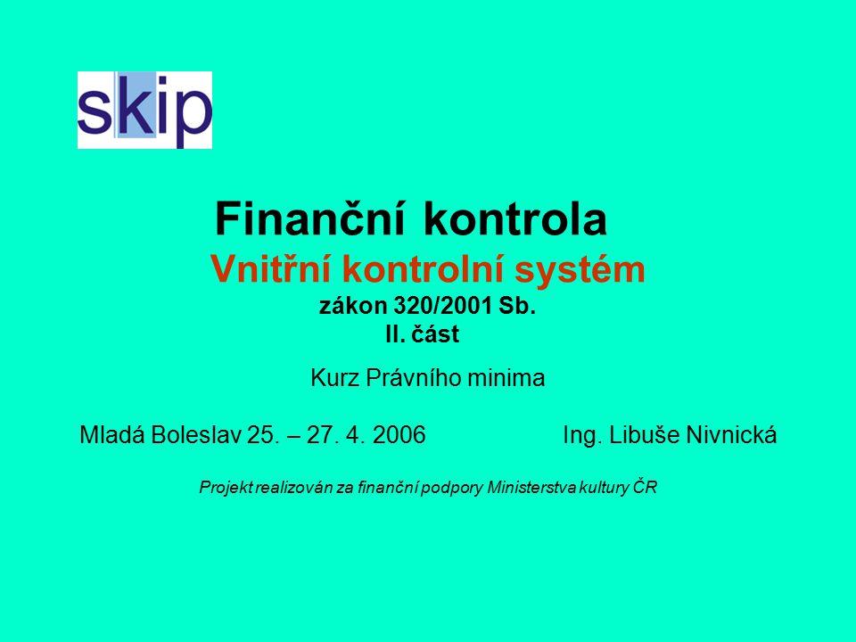 Finanční kontrola Vnitřní kontrolní systém zákon 320/2001 Sb. II. část Kurz Právního minima Mladá Boleslav 25. – 27. 4. 2006 Ing. Libuše Nivnická Proj
