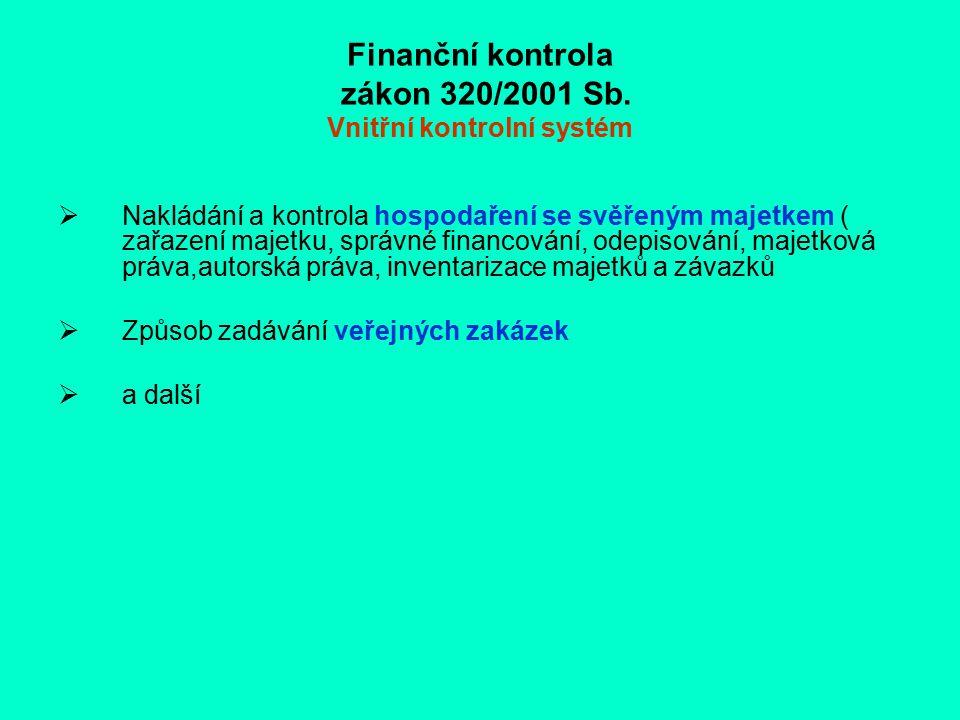 Finanční kontrola zákon 320/2001 Sb. Vnitřní kontrolní systém  Nakládání a kontrola hospodaření se svěřeným majetkem ( zařazení majetku, správné fina