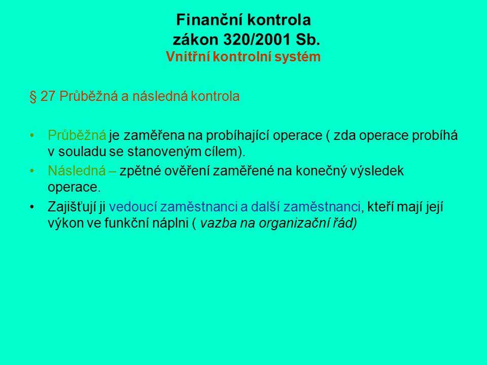 Finanční kontrola zákon 320/2001 Sb. Vnitřní kontrolní systém § 27 Průběžná a následná kontrola Průběžná je zaměřena na probíhající operace ( zda oper