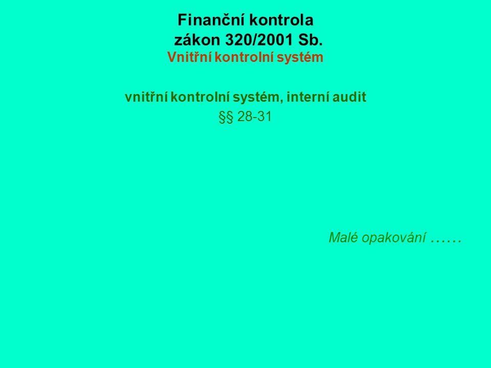 Finanční kontrola zákon 320/2001 Sb. Vnitřní kontrolní systém vnitřní kontrolní systém, interní audit §§ 28-31 Malé opakování ……