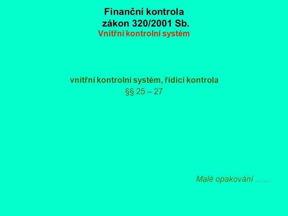 Finanční kontrola zákon 320/2001 Sb. Vnitřní kontrolní systém vnitřní kontrolní systém, řídící kontrola §§ 25 – 27 Malé opakování ……