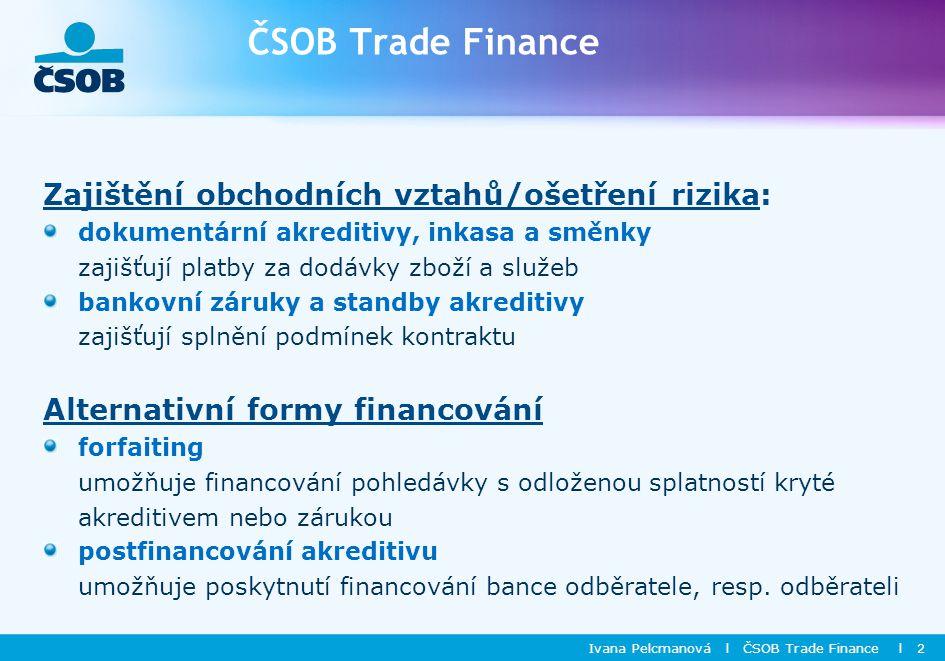 ČSOB Trade Finance Ivana Pelcmanová l ČSOB Trade Finance l 2 Zajištění obchodních vztahů/ošetření rizika: dokumentární akreditivy, inkasa a směnky zaj